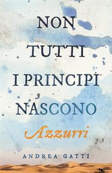 Non tutti i principi nascono azzurri - Andrea Gatti - ebook