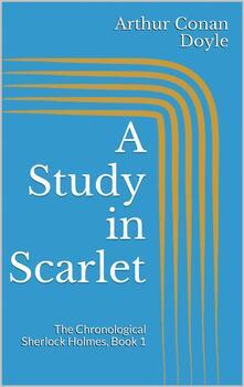 Astudy in scarlet. The chronological Sherlock Holmes. Vol. 1