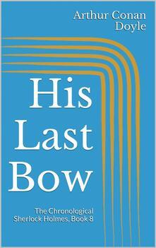 His last bow. The chronological Sherlock Holmes. Vol. 8