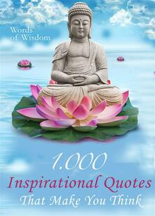 Words of wisdom. 1000 inspirational quotes that make you think. Wise words, aphorisms and famous sayings to realize what matters in life