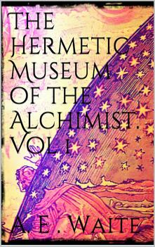 Thehermetic museum of the alchemist. Vol. 1
