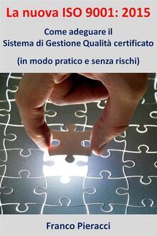 La nuova ISO 9001: 2015. Come adeguare il sistema di gestione per la qualità certificato (in modo pratico e senza rischi) - Franco Pieracci - ebook