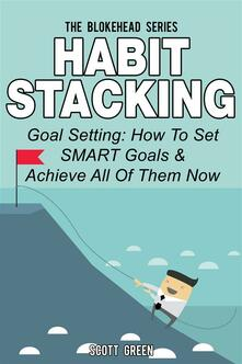 Habit stacking. Goal setting: how to set smart goals & achieve all of them now