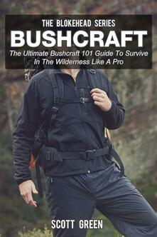 Bushcraft. The ultimate bushcraft 101 guide to survive in the wilderness like a pro