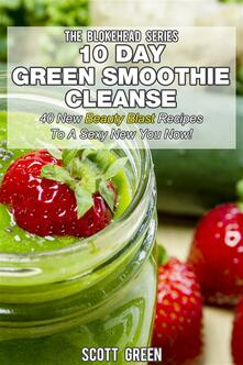 10 day green smoothie cleanse. 40 new beauty blast recipes to a sexy new you now!