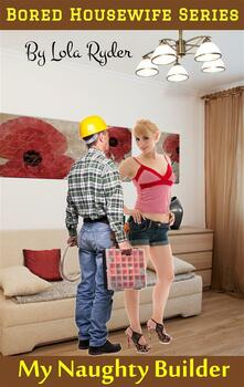 My naughty builder. Bored housewife series. Vol. 4