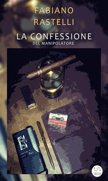 La confessione del manipolatore - Fabiano Rastelli - ebook