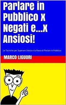 Parlare in Pubblico per Negati...e x Ansiosi - Marco Liguori - ebook