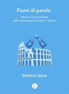 Ebook Fiumi di parole. Discorso e grammatica delle conversazioni scritte in Twitter Spina, Stefania