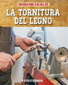 La Tornitura del legno. Fai da te - Valerio Poggi - ebook