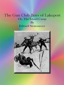 The Gun Club Boys of Lakeport Or, The Island Camp