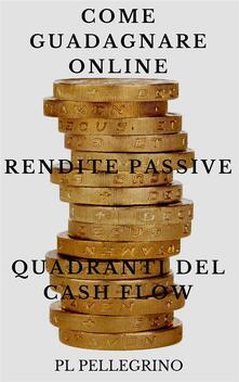 Come guadagnare online con le rendite passive e i quadranti del cash flow - P. L. Pellegrino - ebook