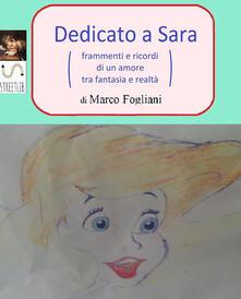 Dedicato a Sara (frammenti e ricordi di un amore tra fantasia e realtà) - Marco Fogliani - ebook