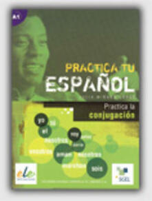 Practica tu espanol. Practica la conjugacios. Per le Scuole superiori.pdf
