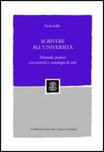 Libro Scrivere all'università. Manuale pratico con esercizi e antologia di testi Paola Italia