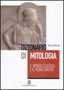 Dizionario di mitologia: il mondo classico e il vicino Oriente - Michela Mariotti - copertina