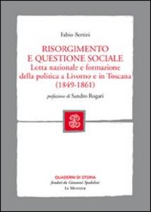 Libro Risorgimento e questione sociale. Lotta nazionale e formazione della politica a Livorno e in Toscana Fabio Bertini