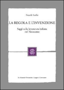 La regola e l'invenzione. Saggi sulla letteratura italiana nel Novecento - Niccolò Scaffai - copertina