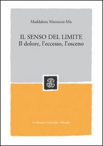 Libro Il senso del limite. Il dolore, l'eccesso, l'osceno Maddalena Mazzocut-Mis