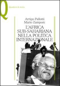 L' Africa sub-sahariana nella politica internazionale - Arrigo Pallotti,Mario Zamponi - copertina