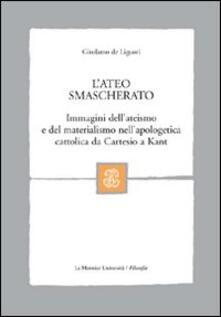L' ateo smascherato. Immagini dell'ateismo e del materialismo nell'apologetica cattolica da Cartesio a Kant - Girolamo De Liguori - copertina