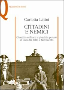 Libro Cittadini e nemici. Giustizia militare e giustizia penale in Italia tra Otto e Novecento Carlotta Latini
