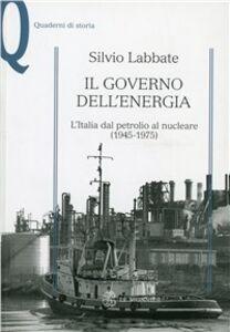 Foto Cover di Il governo dell'energia. L'Italia dal petrolio al nucleare (1945-1975), Libro di Silvio Labbate, edito da Mondadori Education