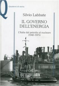 Libro Il governo dell'energia. L'Italia dal petrolio al nucleare (1945-1975) Silvio Labbate