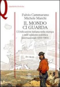 Libro Il mondo ci guarda. L'unificazione italiana nella stampa e nell'opinione pubblica internazionali (1859-1861) Fulvio Cammarano , Michele Marchi
