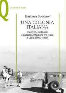 Una colonia italiana. Incontri, memorie e rappresentazioni tra Italia e Libia - Barbara Spadaro - copertina