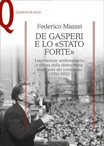 Libro De Gasperi e lo «Stato forte». Legislazione antitotalitaria e difesa della democrazia negli anni del centrismo (1950-1952) Federico Mazzei