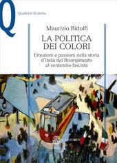 La politica dei colori. Emozioni e passioni nella storia d'Italia dal Risorgimento al ventennio fascista