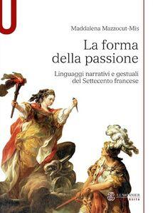 Libro La forma della passione. Linguaggi narrativi e gestuali del Settecento francese Maddalena Mazzocut-Mis