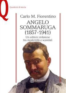 Angelo Sommaruga (1857-1941). Un editore milanese tra modernità e scandali - Carlo M. Fiorentino - copertina