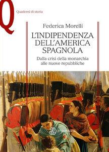 Libro L' indipendenza dell'America spagnola. Dalla crisi della monarchia alle nuove repubbliche Federica Morelli