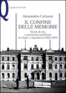 Il confine delle memorie. Storie di vita e narrazioni pubbliche tra Italia e Jugoslavia (1922-1955) - Alessandro Cattunar - copertina