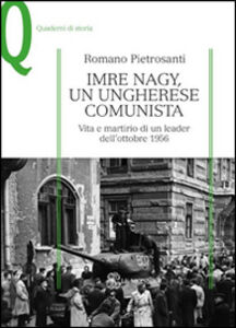 Libro Imre Nagy, un ungherese comunista. Vita e martirio di un leader dell'ottobre 1956 Romano Pietrosanti