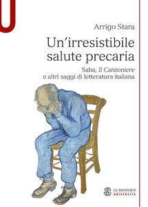 Un' irresistibile salute precaria. Saba, «Il Canzoniere» e altri saggi di letteratura italiana - Arrigo Stara - copertina