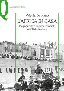 Libro L' Africa in casa. Propaganda e cultura coloniale nell'Italia fascista Valeria Deplano