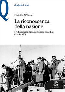 La riconoscenza della nazione. I reduci italiani fra associazioni e politica (1945-1970) - Filippo Masina - copertina