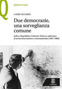 Due democrazie, una sorveglianza comune. Italia e Repubblica Federale Tedesca nella lotta al terrorismo interno e internazionale (1967-1986) - Laura Di Fabio - copertina