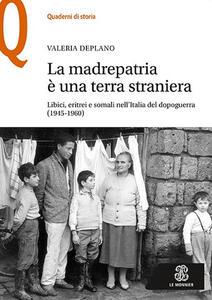 La madrepatria è una terra straniera. Libici, eritrei e somali nell'Italia del dopoguerra (1945-1960) - Valeria Deplano - copertina