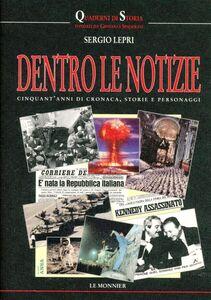 Libro Dentro le notizie. Cinquant'anni di cronaca, storia e personaggi Sergio Lepri