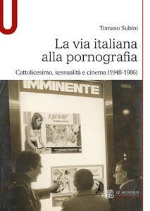 Libro La via italiana alla pornografia. Cattolicesimo, sessualità e cinema (1948-1986) Tomaso Subini