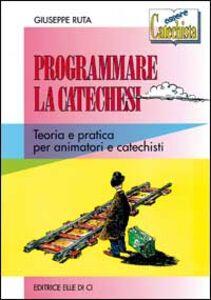 Programmare la catechesi. Teoria e pratica per animatori e catechisti