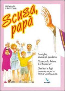 Scusa, papà. Famiglia, scuola di perdono. Quando la prima confessione? Genitori e figli insieme verso la Prima Confessione.