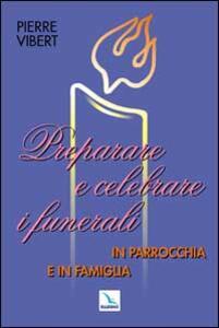 Preparare e celebrare i funerali in parrocchia e in famiglia - Pierre Vibert - copertina