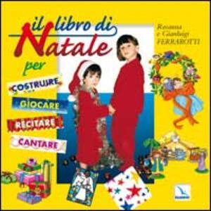 Il libro di Natale. Per costruire, giocare, recitare, cantare - Gianluigi Ferrarotti,Rosanna Ferrarotti - copertina