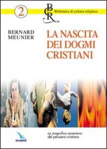La nascita dei dogmi cristiani. La magnifica avventura del pensiero cristiano - Bernard Meunier - copertina