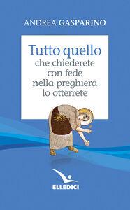 Libro Tutto quello che chiederete con fede nella preghiera lo otterrete Andrea Gasparino